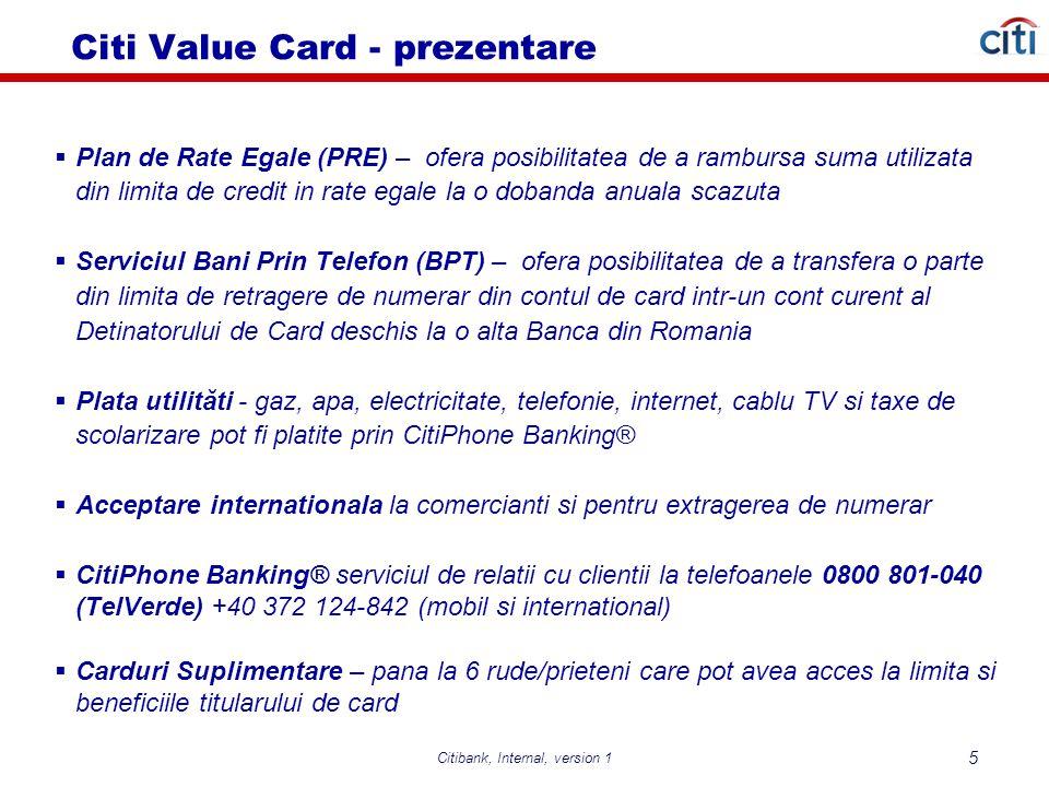 Citibank, Internal, version 1 5  Plan de Rate Egale (PRE) – ofera posibilitatea de a rambursa suma utilizata din limita de credit in rate egale la o dobanda anuala scazuta  Serviciul Bani Prin Telefon (BPT) – ofera posibilitatea de a transfera o parte din limita de retragere de numerar din contul de card intr-un cont curent al Detinatorului de Card deschis la o alta Banca din Romania  Plata utilităti - gaz, apa, electricitate, telefonie, internet, cablu TV si taxe de scolarizare pot fi platite prin CitiPhone Banking®  Acceptare internationala la comercianti si pentru extragerea de numerar  CitiPhone Banking® serviciul de relatii cu clientii la telefoanele 0800 801-040 (TelVerde) +40 372 124-842 (mobil si international)  Carduri Suplimentare – pana la 6 rude/prieteni care pot avea acces la limita si beneficiile titularului de card Citi Value Card - prezentare