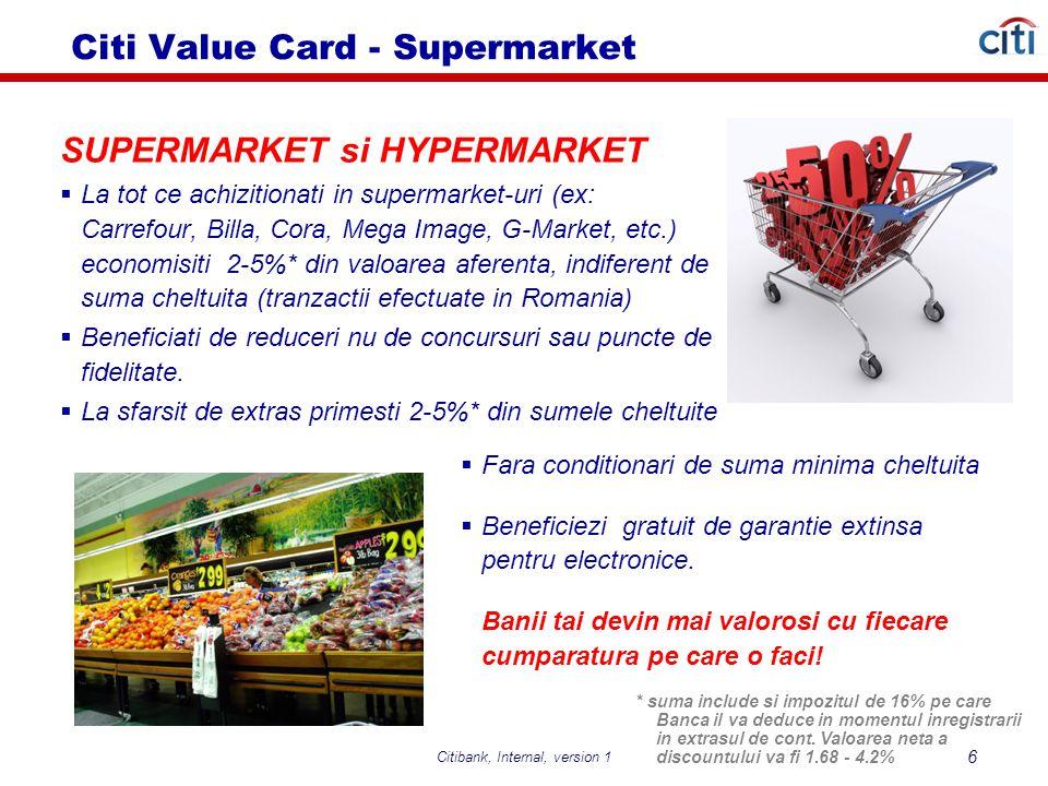 Citibank, Internal, version 5 17 Beneficii Citi Value Card – fata de plata cu un alt card de credit Vă asigură gratuit pe perioada călătoriilor Beneficiaţi de reduceri la diferite categorii de comercianti: shopping, restaurante, hoteluri, wellness, etc, din reteaua CitiPartner, peste 500 de locatii Extra discount pe extras de 2% (pana la 5% in primele 90 de zile) pentru tranzactiile la comercianti in Romania din categoria benzinarii, restaurante, baruri, magazine de imbracaminte si incaltaminte sin supermarket-uri Puteti plati gratuit facturile de utilitati printr-un simplu telefon Aveti acces gratuit la cele mai cunoscute muzee din tara Prin serviciul de alertare CitiAlert beneficiati de informare permanenta in timp real asupra tranzactiilor dumneavoastra prin sms/e-mail