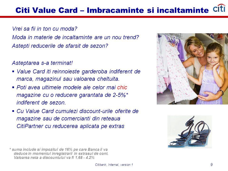 Citibank, Internal, version 1 10 Citi Value Card - Caracteristici  Comision anual card principal : 60 Lei  Comision anual card suplimentar: gratuit pe viata  Dobanda anuala la comercianti : 25,99 %  Dobanda anuala pentru retrageri numerar: 28,99 %  Limita de credit : pana la 3 x venitul net, maxim 75.000 Lei  Limita minima de credit: 2.000 Lei  Limita de retragere numerar : 50 % din limita de credit  Perioada de gratie : pana la 54 zile  Suma minima de plata : minimum 3,5 %x sold debitor + dobânda + ratele aferente serviciilor PRE şi BPT (daca este cazul) + comsionele penalizatoare (daca este cazul) + suma reprezentand depasirea limitei de credit (daca este cazul) + suma minima de plata din extrasul precedent (in cazul in care nu s-a platit), dar nu mai putin de 25 Lei  Acceptare la nivel mondial (comercianti si ATM) – reteaua VISA  Reduceri la comerciantii din reteaua CitiPartner, peste 500 de locatii  Discount de 2% pentru sumele utilizate in Romania la comerciantii din categoriile: supermarket, benzinarii, imbracaminte si pantofi, Restaurante, Cinema (discount de 5% in primele 90 de zile) oferite in extrasul de cont  Asigurare pentru garantie extinsa – oferita gratuit  Pachet de asigurare Safety optional, contra cost, oferit pentru protectia pretului, cumparaturilor si a utilizarilor frauduloase