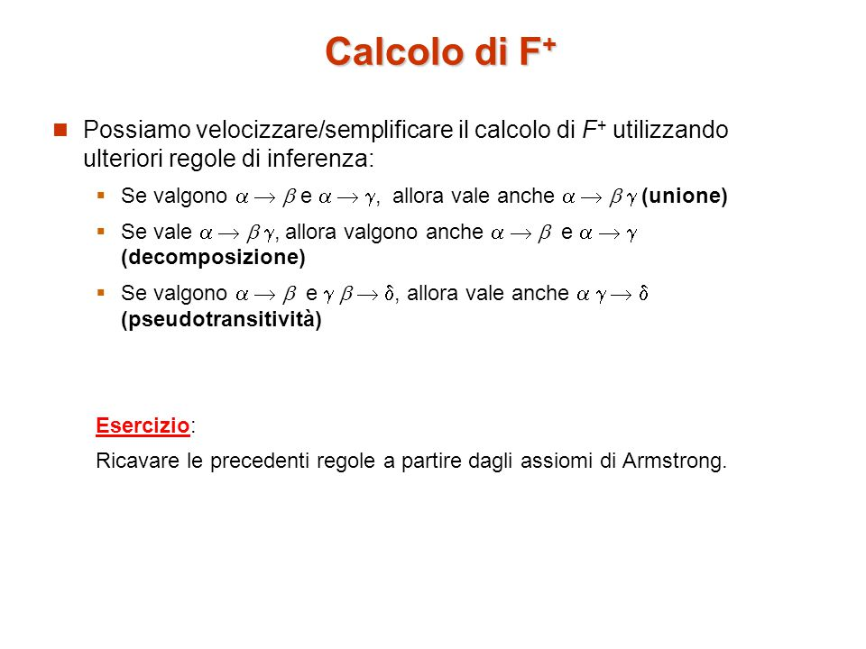 Calcolo di F + Possiamo velocizzare/semplificare il calcolo di F + utilizzando ulteriori regole di inferenza:  Se valgono    e   , allora vale anche     (unione)  Se vale    , allora valgono anche    e    (decomposizione)  Se valgono    e    , allora vale anche     (pseudotransitività) Esercizio: Ricavare le precedenti regole a partire dagli assiomi di Armstrong.