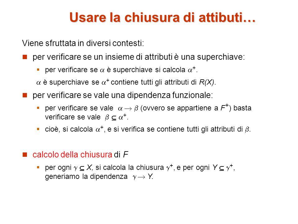 Usare la chiusura di attibuti… Viene sfruttata in diversi contesti: per verificare se un insieme di attributi è una superchiave:  per verificare se  è superchiave si calcola  +.