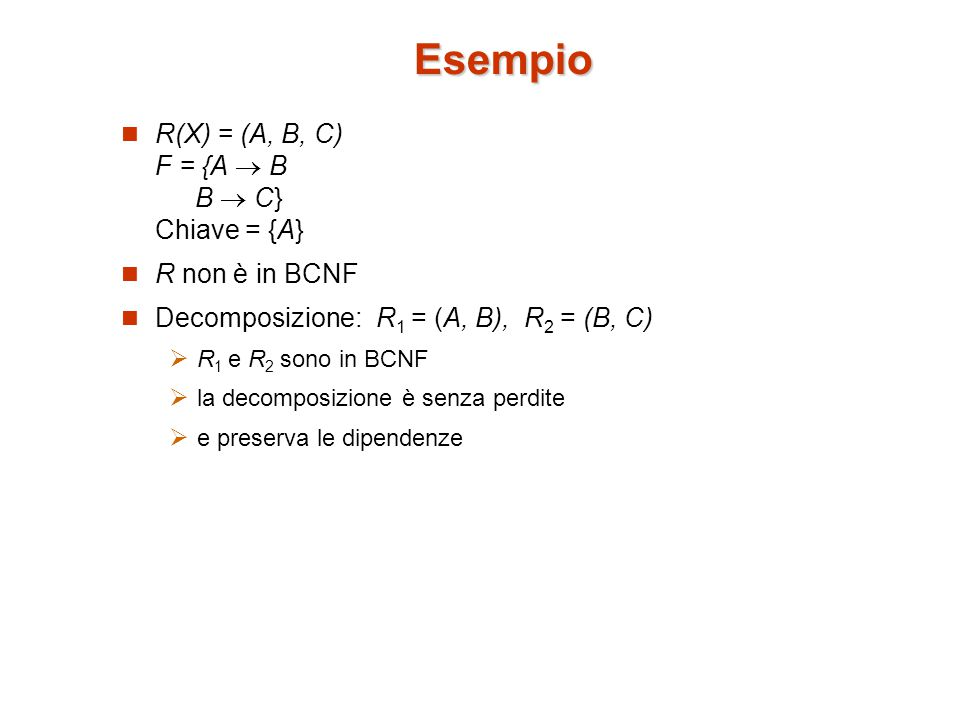 Esempio R(X) = (A, B, C) F = {A  B B  C} Chiave = {A} R non è in BCNF Decomposizione: R 1 = (A, B), R 2 = (B, C)  R 1 e R 2 sono in BCNF  la decomposizione è senza perdite  e preserva le dipendenze