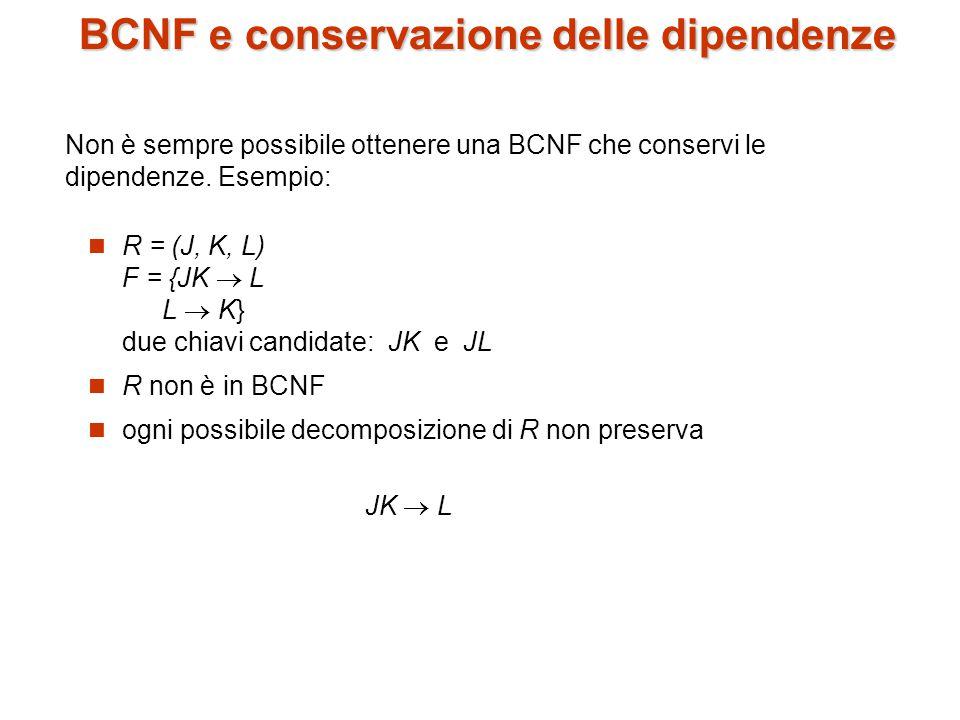 BCNF e conservazione delle dipendenze R = (J, K, L) F = {JK  L L  K} due chiavi candidate: JK e JL R non è in BCNF ogni possibile decomposizione di R non preserva JK  L Non è sempre possibile ottenere una BCNF che conservi le dipendenze.