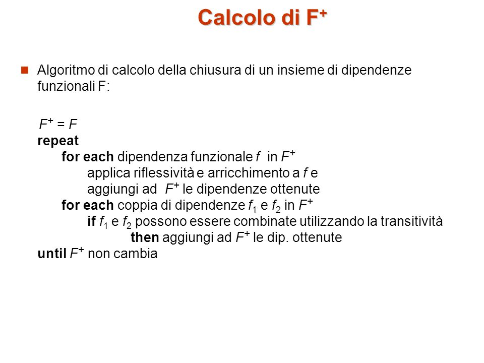 Calcolo di F + Algoritmo di calcolo della chiusura di un insieme di dipendenze funzionali F: F + = F repeat for each dipendenza funzionale f in F + applica riflessività e arricchimento a f e aggiungi ad F + le dipendenze ottenute for each coppia di dipendenze f 1 e f 2 in F + if f 1 e f 2 possono essere combinate utilizzando la transitività then aggiungi ad F + le dip.