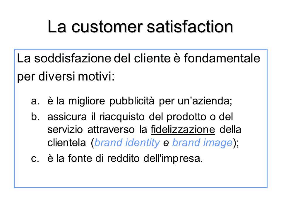 La customer satisfaction La soddisfazione del cliente è fondamentale per diversi motivi: a.è la migliore pubblicità per un'azienda; b.assicura il riac