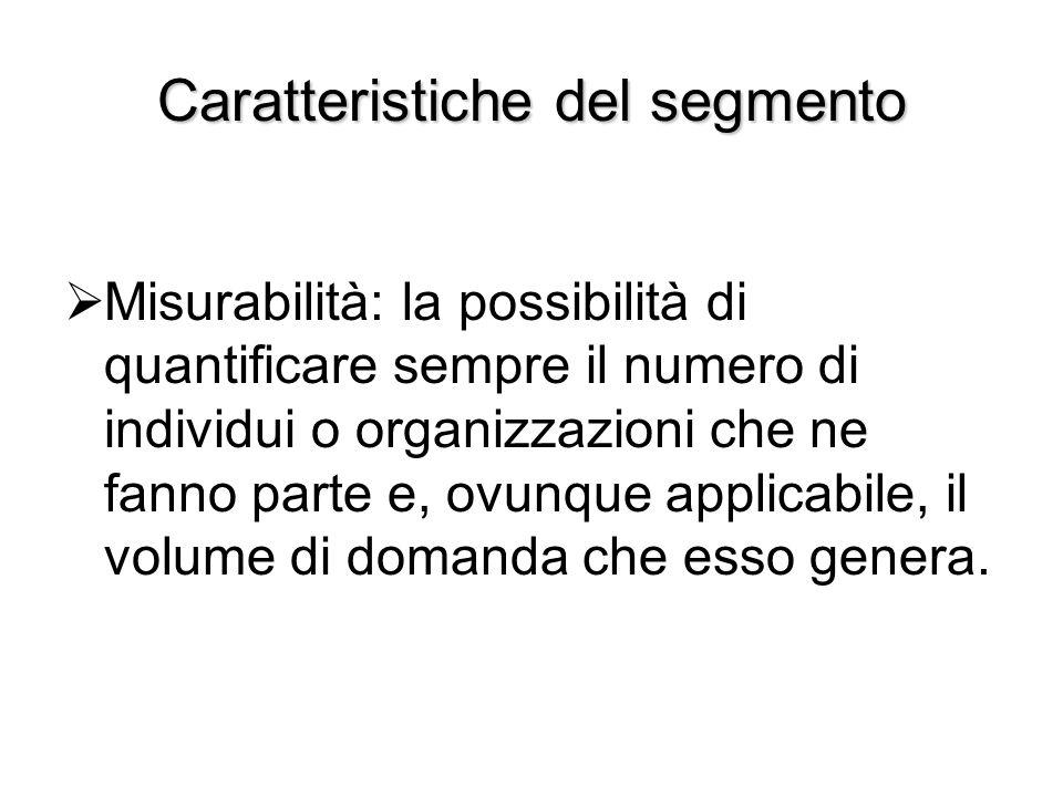 Caratteristiche del segmento  Misurabilità: la possibilità di quantificare sempre il numero di individui o organizzazioni che ne fanno parte e, ovunq
