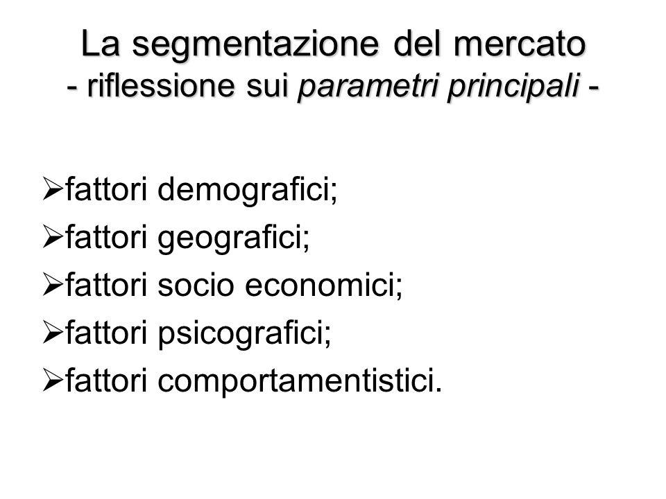 La segmentazione del mercato - riflessione sui parametri principali -  fattori demografici;  fattori geografici;  fattori socio economici;  fattor