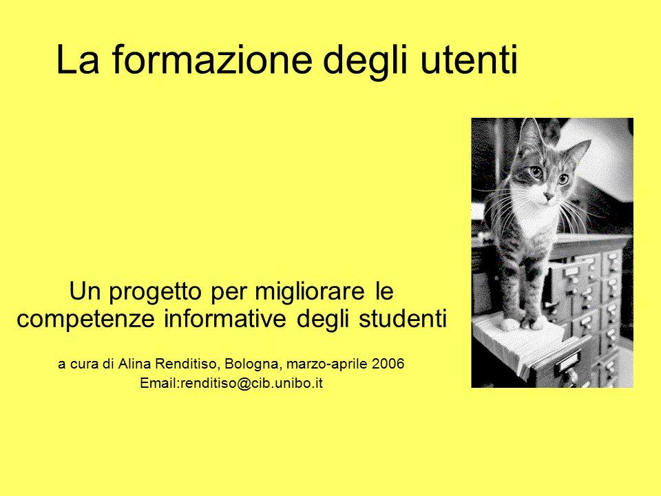 La formazione degli utenti Un progetto per migliorare le competenze informative degli studenti a cura di Alina Renditiso, Bologna, marzo-aprile 2006 Email:renditiso@cib.unibo.it