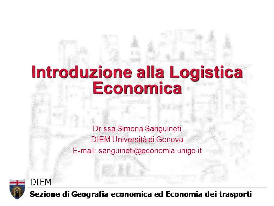 Introduzione alla Logistica Economica Dr.ssa Simona Sanguineti DIEM Università di Genova E-mail: sanguineti@economia.unige.it