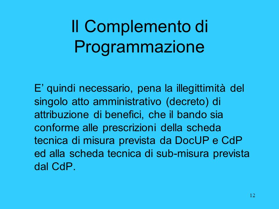 12 Il Complemento di Programmazione E' quindi necessario, pena la illegittimità del singolo atto amministrativo (decreto) di attribuzione di benefici,