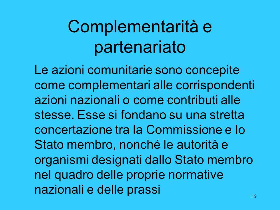 16 Complementarità e partenariato Le azioni comunitarie sono concepite come complementari alle corrispondenti azioni nazionali o come contributi alle