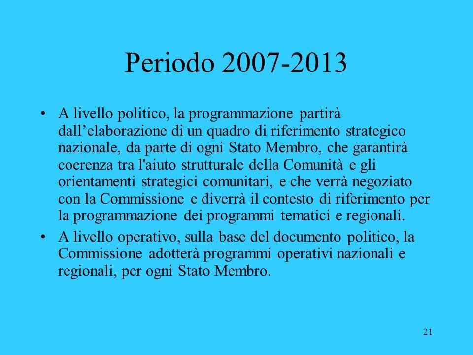 21 Periodo 2007-2013 A livello politico, la programmazione partirà dall'elaborazione di un quadro di riferimento strategico nazionale, da parte di ogn