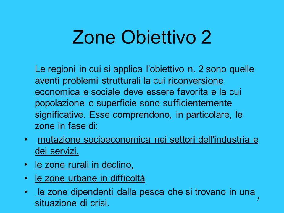 5 Zone Obiettivo 2 Le regioni in cui si applica l'obiettivo n. 2 sono quelle aventi problemi strutturali la cui riconversione economica e sociale deve