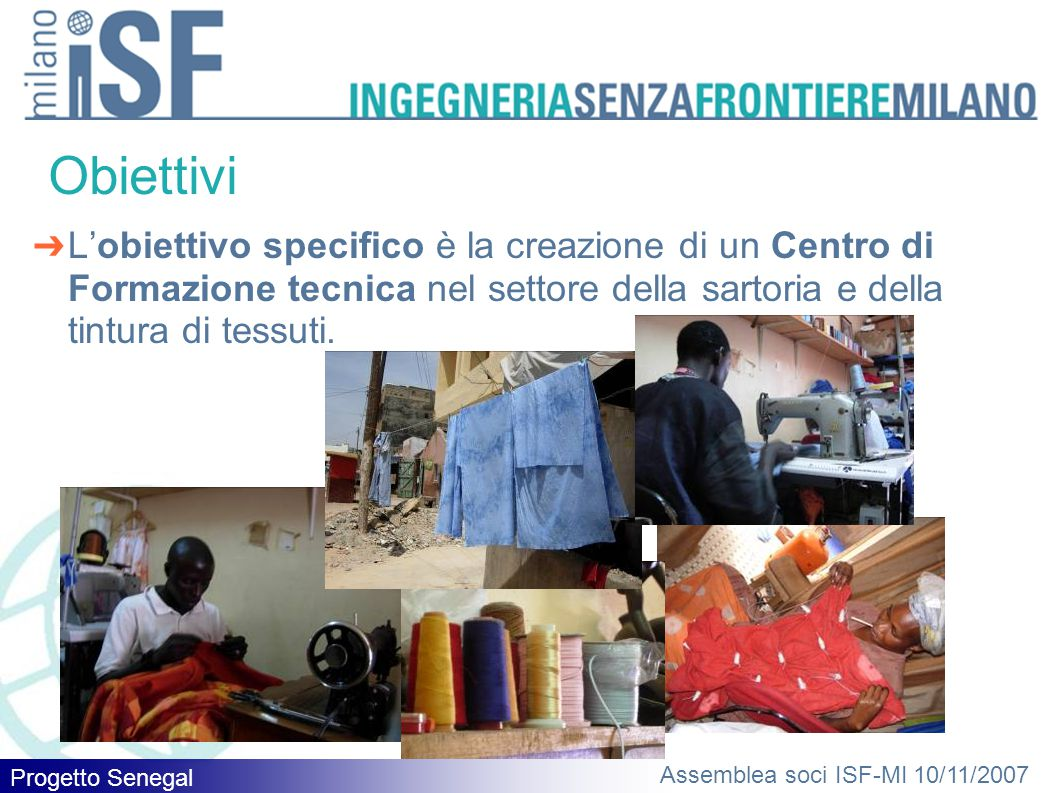 Assemblea soci ISF-MI 10/11/2007 Obiettivi ➔ L'obiettivo specifico è la creazione di un Centro di Formazione tecnica nel settore della sartoria e della tintura di tessuti.