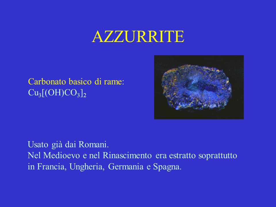 AZZURRITE Carbonato basico di rame: Cu 3 [(OH)CO 3 ] 2 Usato già dai Romani. Nel Medioevo e nel Rinascimento era estratto soprattutto in Francia, Ungh