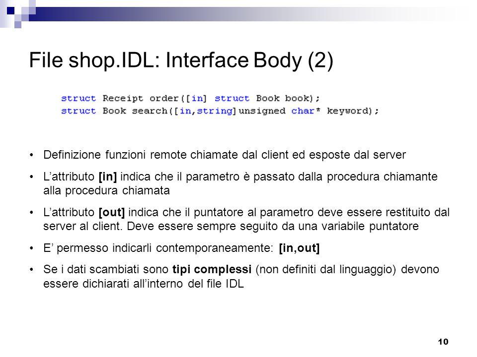 10 File shop.IDL: Interface Body (2) Definizione funzioni remote chiamate dal client ed esposte dal server L'attributo [in] indica che il parametro è passato dalla procedura chiamante alla procedura chiamata L'attributo [out] indica che il puntatore al parametro deve essere restituito dal server al client.