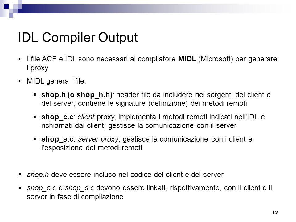 12 IDL Compiler Output I file ACF e IDL sono necessari al compilatore MIDL (Microsoft) per generare i proxy MIDL genera i file:  shop.h (o shop_h.h): header file da includere nei sorgenti del client e del server; contiene le signature (definizione) dei metodi remoti  shop_c.c: client proxy, implementa i metodi remoti indicati nell'IDL e richiamati dal client; gestisce la comunicazione con il server  shop_s.c: server proxy, gestisce la comunicazione con i client e l'esposizione dei metodi remoti  shop.h deve essere incluso nel codice del client e del server  shop_c.c e shop_s.c devono essere linkati, rispettivamente, con il client e il server in fase di compilazione