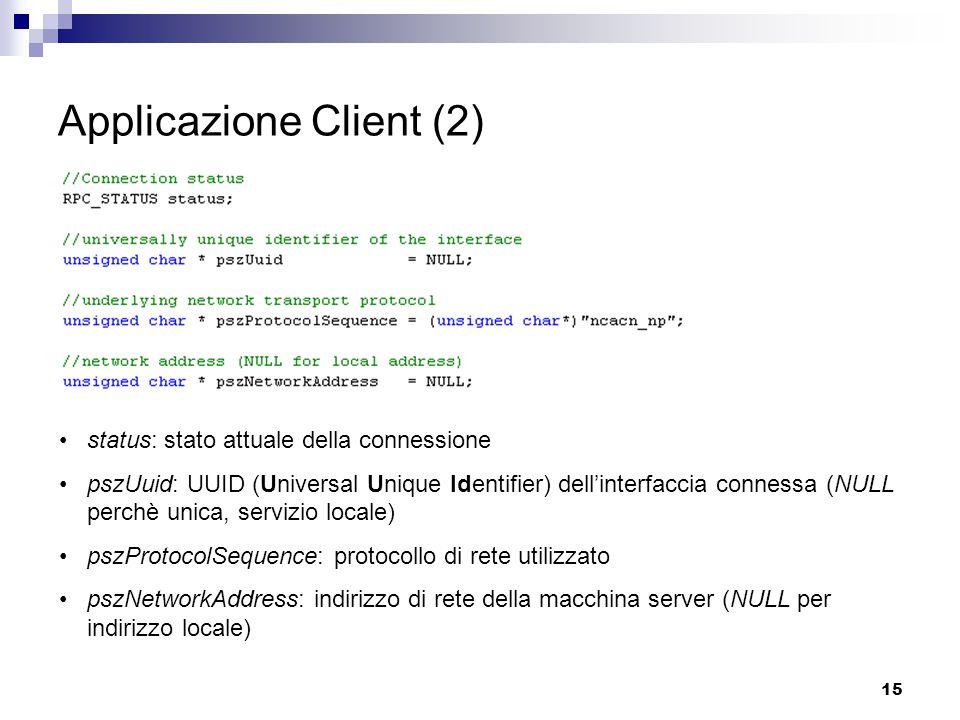 15 Applicazione Client (2) status: stato attuale della connessione pszUuid: UUID (Universal Unique Identifier) dell'interfaccia connessa (NULL perchè unica, servizio locale) pszProtocolSequence: protocollo di rete utilizzato pszNetworkAddress: indirizzo di rete della macchina server (NULL per indirizzo locale)