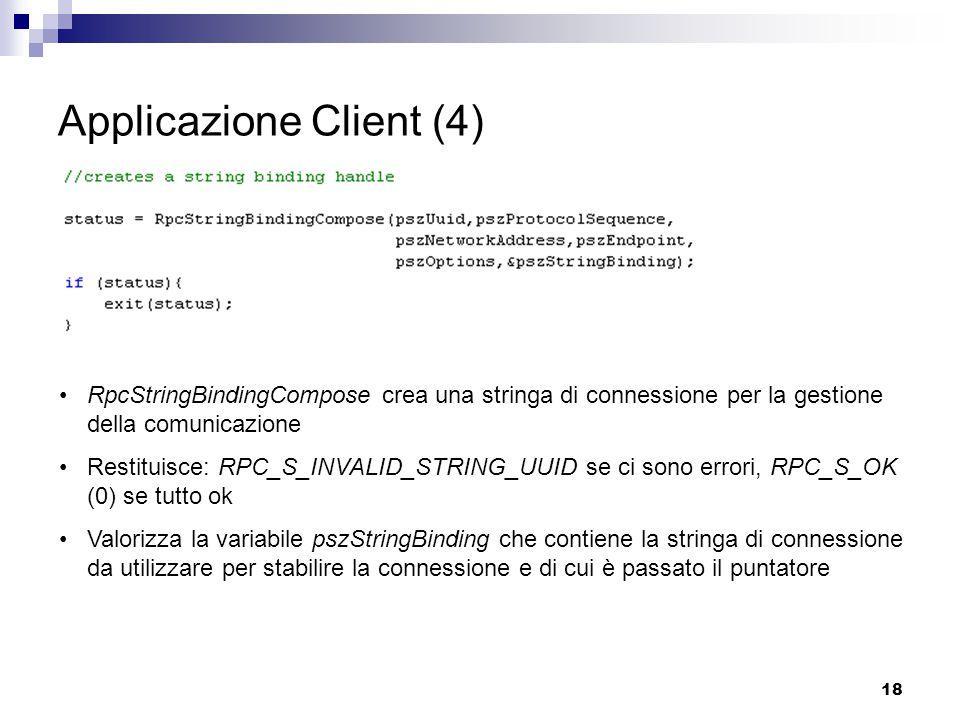 18 Applicazione Client (4) RpcStringBindingCompose crea una stringa di connessione per la gestione della comunicazione Restituisce: RPC_S_INVALID_STRING_UUID se ci sono errori, RPC_S_OK (0) se tutto ok Valorizza la variabile pszStringBinding che contiene la stringa di connessione da utilizzare per stabilire la connessione e di cui è passato il puntatore