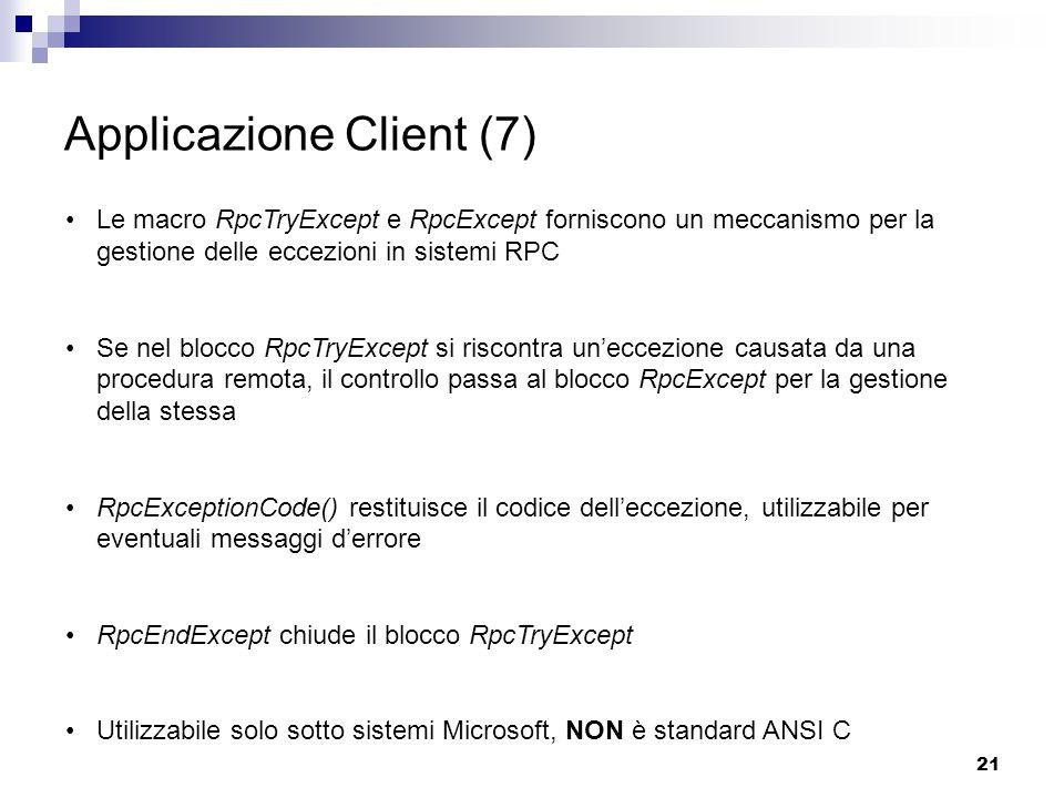 21 Applicazione Client (7) Le macro RpcTryExcept e RpcExcept forniscono un meccanismo per la gestione delle eccezioni in sistemi RPC Se nel blocco RpcTryExcept si riscontra un'eccezione causata da una procedura remota, il controllo passa al blocco RpcExcept per la gestione della stessa RpcExceptionCode() restituisce il codice dell'eccezione, utilizzabile per eventuali messaggi d'errore RpcEndExcept chiude il blocco RpcTryExcept Utilizzabile solo sotto sistemi Microsoft, NON è standard ANSI C