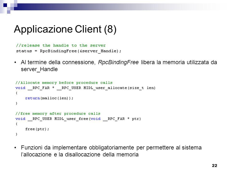 22 Applicazione Client (8) Al termine della connessione, RpcBindingFree libera la memoria utilizzata da server_Handle Funzioni da implementare obbligatoriamente per permettere al sistema l'allocazione e la disallocazione della memoria