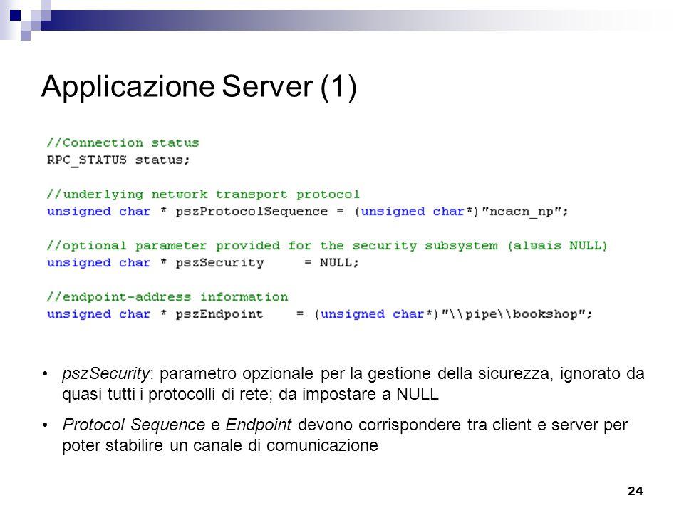 24 Applicazione Server (1) pszSecurity: parametro opzionale per la gestione della sicurezza, ignorato da quasi tutti i protocolli di rete; da impostare a NULL Protocol Sequence e Endpoint devono corrispondere tra client e server per poter stabilire un canale di comunicazione
