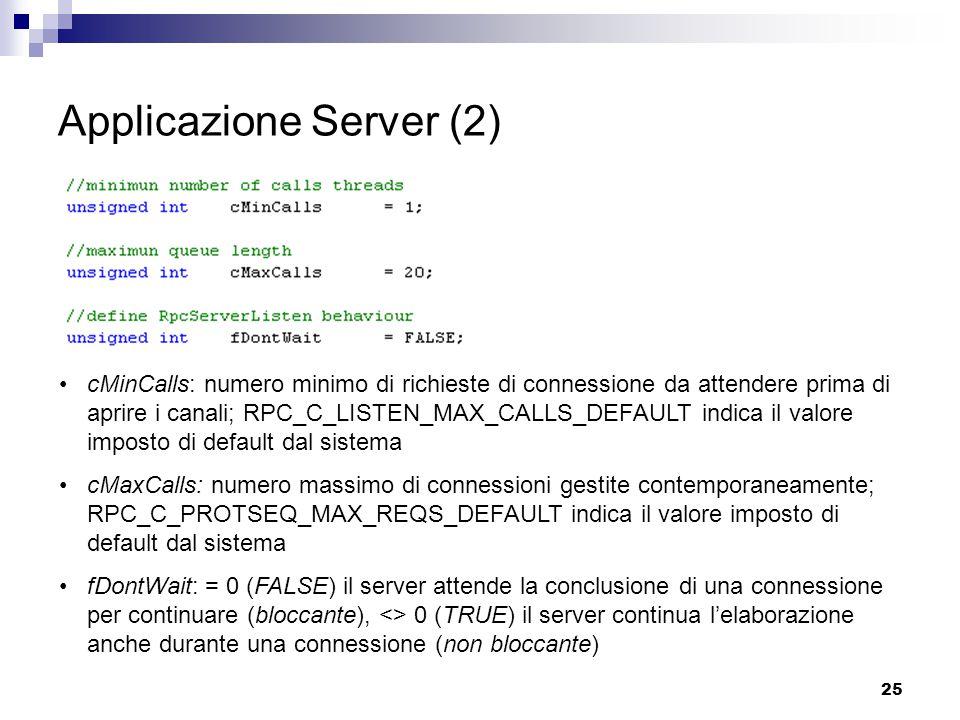 25 Applicazione Server (2) cMinCalls: numero minimo di richieste di connessione da attendere prima di aprire i canali; RPC_C_LISTEN_MAX_CALLS_DEFAULT indica il valore imposto di default dal sistema cMaxCalls: numero massimo di connessioni gestite contemporaneamente; RPC_C_PROTSEQ_MAX_REQS_DEFAULT indica il valore imposto di default dal sistema fDontWait: = 0 (FALSE) il server attende la conclusione di una connessione per continuare (bloccante), <> 0 (TRUE) il server continua l'elaborazione anche durante una connessione (non bloccante)