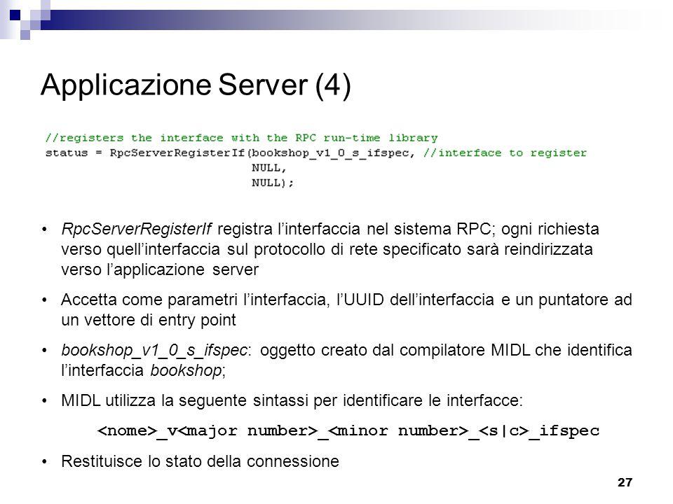 27 Applicazione Server (4) RpcServerRegisterIf registra l'interfaccia nel sistema RPC; ogni richiesta verso quell'interfaccia sul protocollo di rete specificato sarà reindirizzata verso l'applicazione server Accetta come parametri l'interfaccia, l'UUID dell'interfaccia e un puntatore ad un vettore di entry point bookshop_v1_0_s_ifspec: oggetto creato dal compilatore MIDL che identifica l'interfaccia bookshop; MIDL utilizza la seguente sintassi per identificare le interfacce: _v _ _ _ifspec Restituisce lo stato della connessione