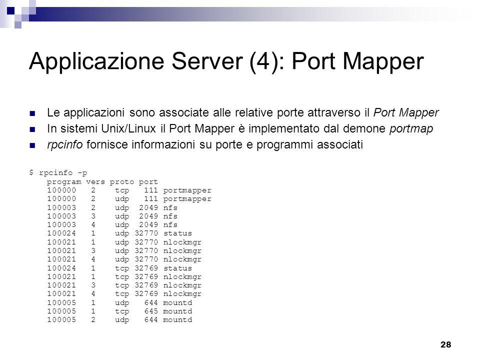 28 Applicazione Server (4): Port Mapper Le applicazioni sono associate alle relative porte attraverso il Port Mapper In sistemi Unix/Linux il Port Mapper è implementato dal demone portmap rpcinfo fornisce informazioni su porte e programmi associati $ rpcinfo -p program vers proto port 100000 2 tcp 111 portmapper 100000 2 udp 111 portmapper 100003 2 udp 2049 nfs 100003 3 udp 2049 nfs 100003 4 udp 2049 nfs 100024 1 udp 32770 status 100021 1 udp 32770 nlockmgr 100021 3 udp 32770 nlockmgr 100021 4 udp 32770 nlockmgr 100024 1 tcp 32769 status 100021 1 tcp 32769 nlockmgr 100021 3 tcp 32769 nlockmgr 100021 4 tcp 32769 nlockmgr 100005 1 udp 644 mountd 100005 1 tcp 645 mountd 100005 2 udp 644 mountd
