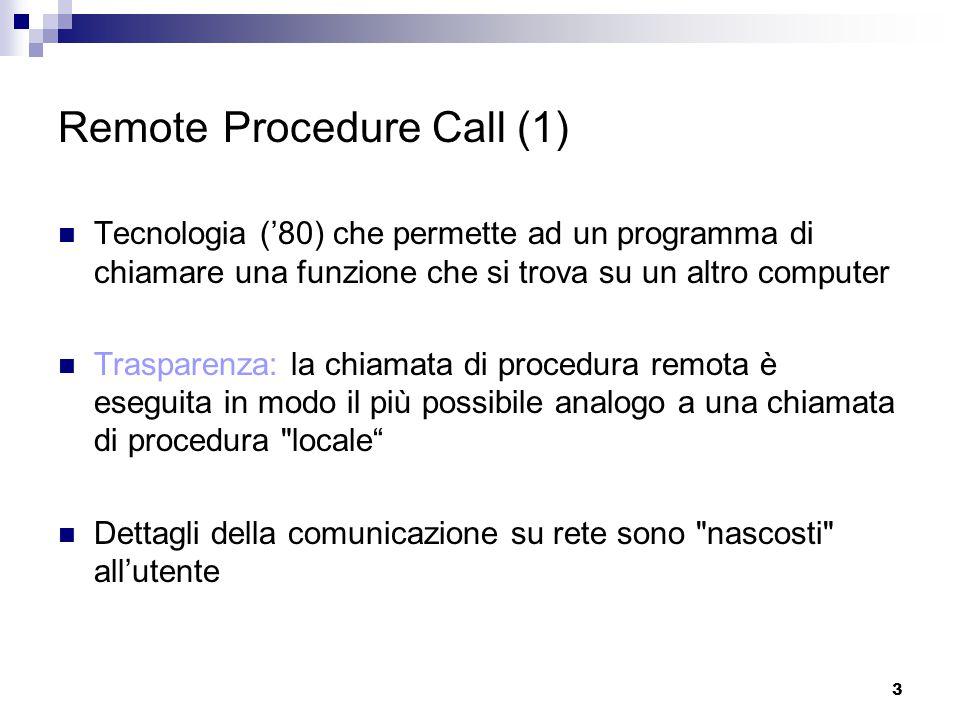 3 Remote Procedure Call (1) Tecnologia ('80) che permette ad un programma di chiamare una funzione che si trova su un altro computer Trasparenza: la chiamata di procedura remota è eseguita in modo il più possibile analogo a una chiamata di procedura locale Dettagli della comunicazione su rete sono nascosti all'utente