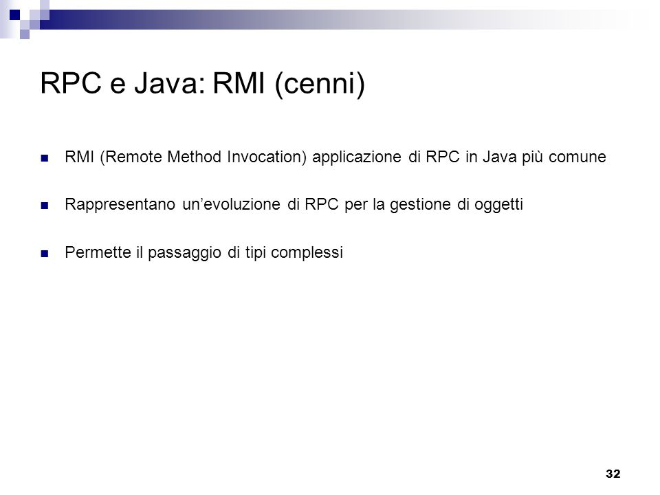 32 RPC e Java: RMI (cenni) RMI (Remote Method Invocation) applicazione di RPC in Java più comune Rappresentano un'evoluzione di RPC per la gestione di oggetti Permette il passaggio di tipi complessi