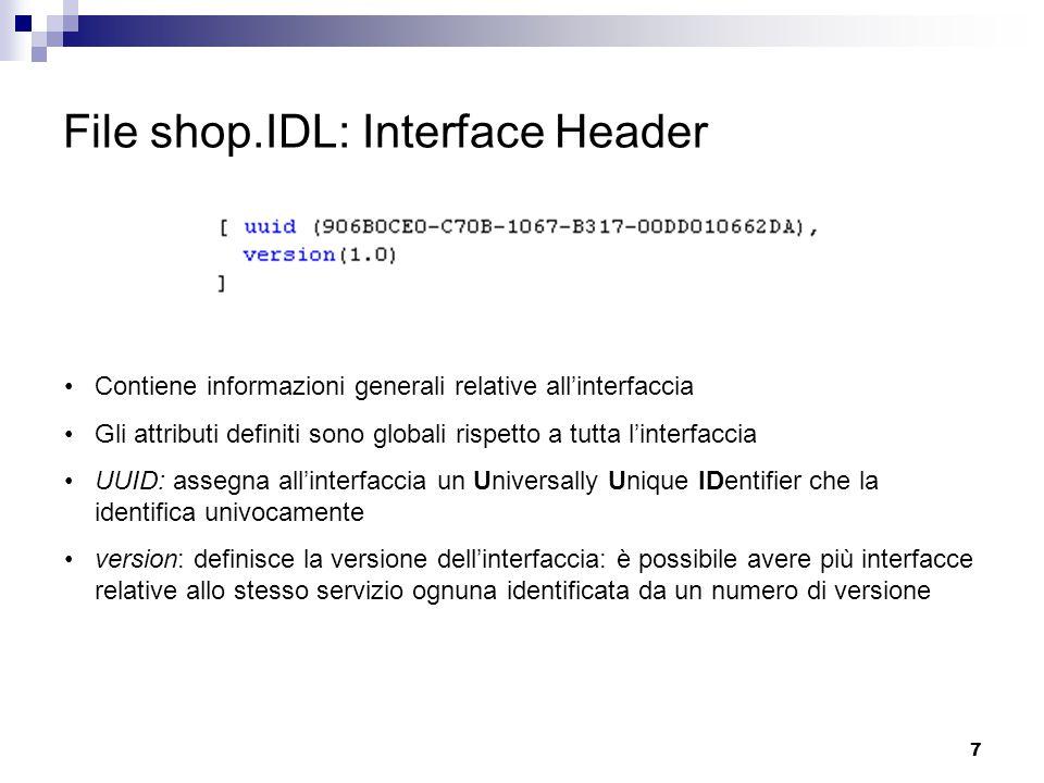 7 File shop.IDL: Interface Header Contiene informazioni generali relative all'interfaccia Gli attributi definiti sono globali rispetto a tutta l'interfaccia UUID: assegna all'interfaccia un Universally Unique IDentifier che la identifica univocamente version: definisce la versione dell'interfaccia: è possibile avere più interfacce relative allo stesso servizio ognuna identificata da un numero di versione