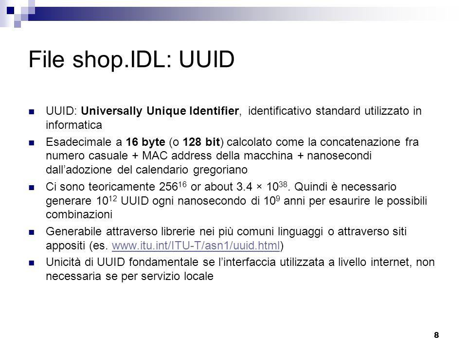 8 File shop.IDL: UUID UUID: Universally Unique Identifier, identificativo standard utilizzato in informatica Esadecimale a 16 byte (o 128 bit) calcolato come la concatenazione fra numero casuale + MAC address della macchina + nanosecondi dall'adozione del calendario gregoriano Ci sono teoricamente 256 16 or about 3.4 × 10 38.