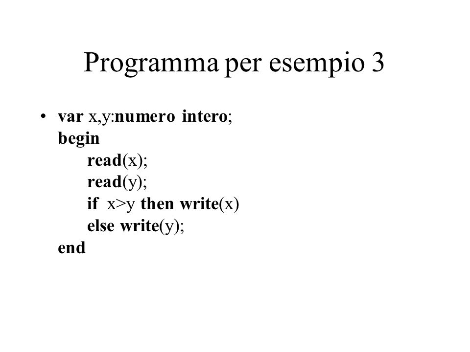 Programma per esempio 3 var x,y:numero intero; begin read(x); read(y); if x>y then write(x) else write(y); end