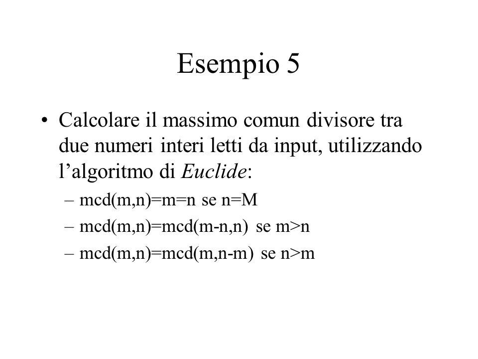 Esempio 5 Calcolare il massimo comun divisore tra due numeri interi letti da input, utilizzando l'algoritmo di Euclide: –mcd(m,n)=m=n se n=M –mcd(m,n)=mcd(m-n,n) se m>n –mcd(m,n)=mcd(m,n-m) se n>m