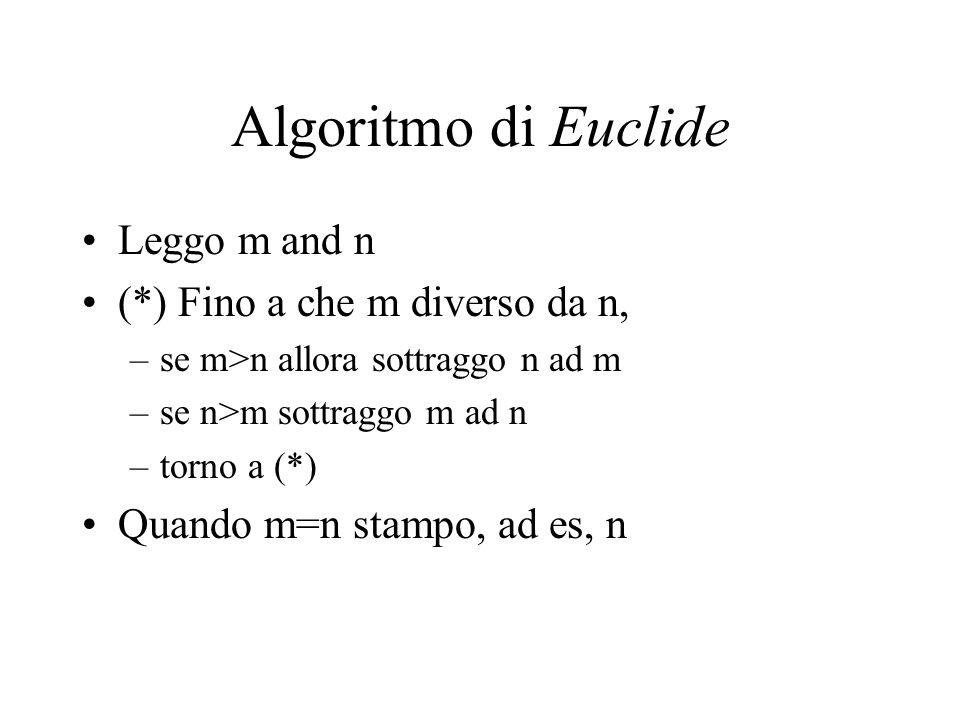 Algoritmo di Euclide Leggo m and n (*) Fino a che m diverso da n, –se m>n allora sottraggo n ad m –se n>m sottraggo m ad n –torno a (*) Quando m=n stampo, ad es, n