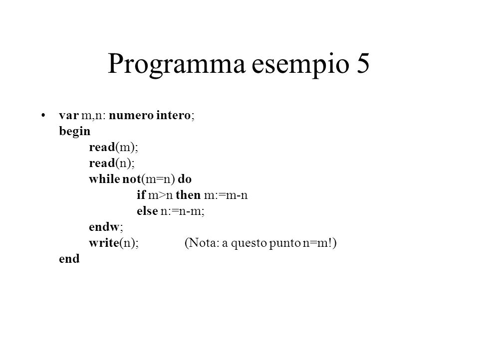 Programma esempio 5 var m,n: numero intero; begin read(m); read(n); while not(m=n) do if m>n then m:=m-n else n:=n-m; endw; write(n); (Nota: a questo punto n=m!) end