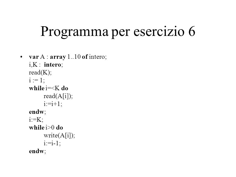 Programma per esercizio 6 var A : array 1..10 of intero; i,K : intero; read(K); i := 1; while i= 0 do write(A[i]); i:=i-1; endw;