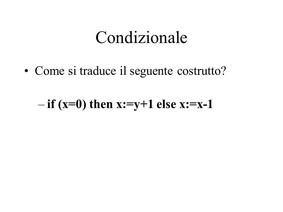 Condizionale Come si traduce il seguente costrutto –if (x=0) then x:=y+1 else x:=x-1
