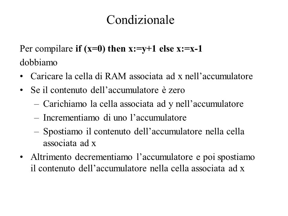 Per compilare if (x=0) then x:=y+1 else x:=x-1 dobbiamo Caricare la cella di RAM associata ad x nell'accumulatore Se il contenuto dell'accumulatore è zero –Carichiamo la cella associata ad y nell'accumulatore –Incrementiamo di uno l'accumulatore –Spostiamo il contenuto dell'accumulatore nella cella associata ad x Altrimento decrementiamo l'accumulatore e poi spostiamo il contenuto dell'accumulatore nella cella associata ad x Condizionale