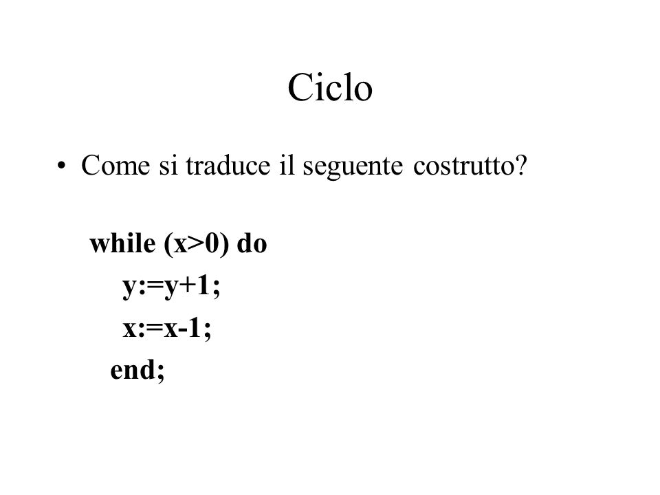 Ciclo Come si traduce il seguente costrutto while (x>0) do y:=y+1; x:=x-1; end;