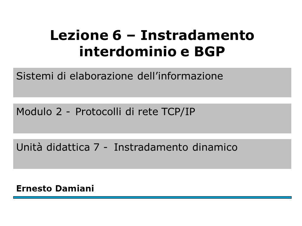 Sistemi di elaborazione dell'informazione Modulo 2 -Protocolli di rete TCP/IP Unità didattica 7 -Instradamento dinamico Ernesto Damiani Lezione 6 – Instradamento interdominio e BGP