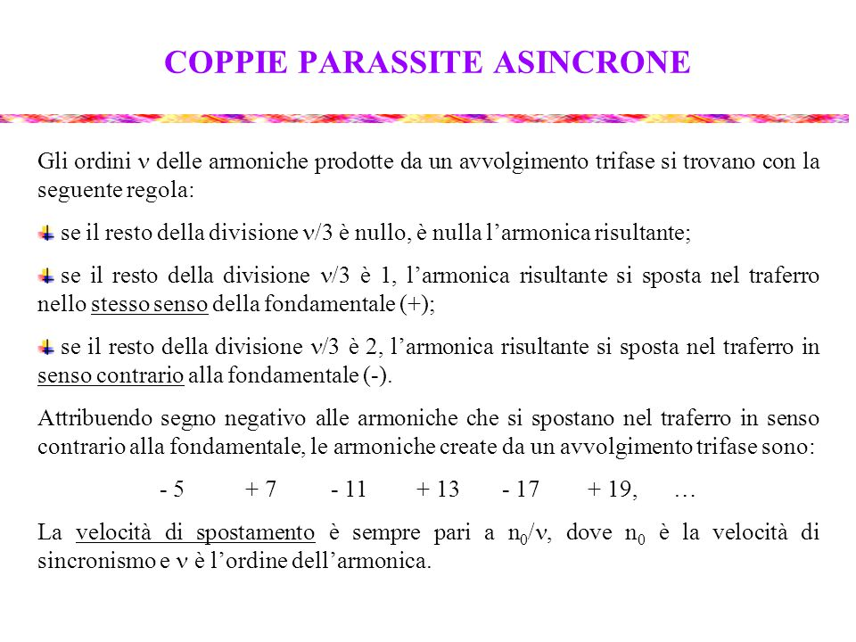 COPPIE PARASSITE ASINCRONE Gli ordini delle armoniche prodotte da un avvolgimento trifase si trovano con la seguente regola: se il resto della divisione /3 è nullo, è nulla l'armonica risultante; se il resto della divisione /3 è 1, l'armonica risultante si sposta nel traferro nello stesso senso della fondamentale (+); se il resto della divisione /3 è 2, l'armonica risultante si sposta nel traferro in senso contrario alla fondamentale (-).
