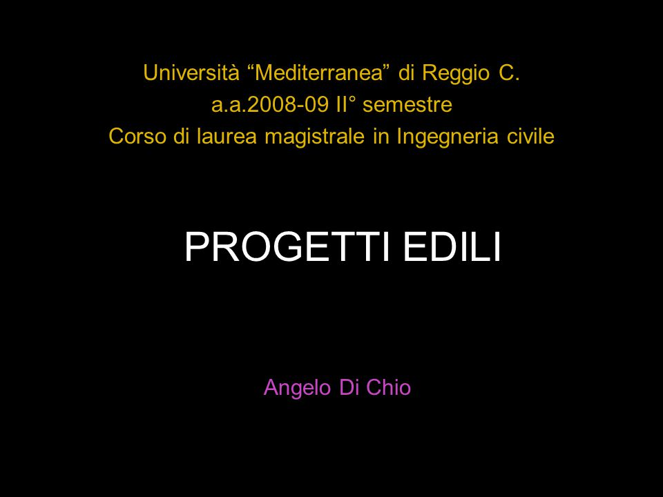 """PROGETTI EDILI Università """"Mediterranea"""" di Reggio C. a.a.2008-09 II° semestre Corso di laurea magistrale in Ingegneria civile Angelo Di Chio"""