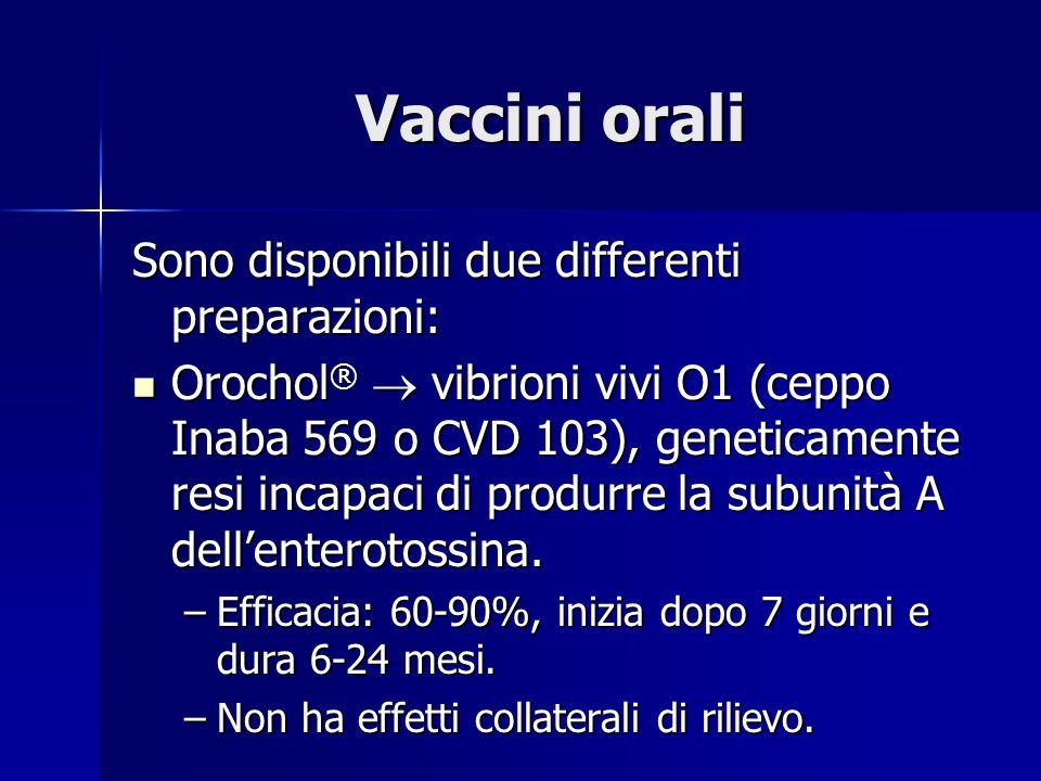 Vaccini orali Sono disponibili due differenti preparazioni: Orochol ®  vibrioni vivi O1 (ceppo Inaba 569 o CVD 103), geneticamente resi incapaci di produrre la subunità A dell'enterotossina.