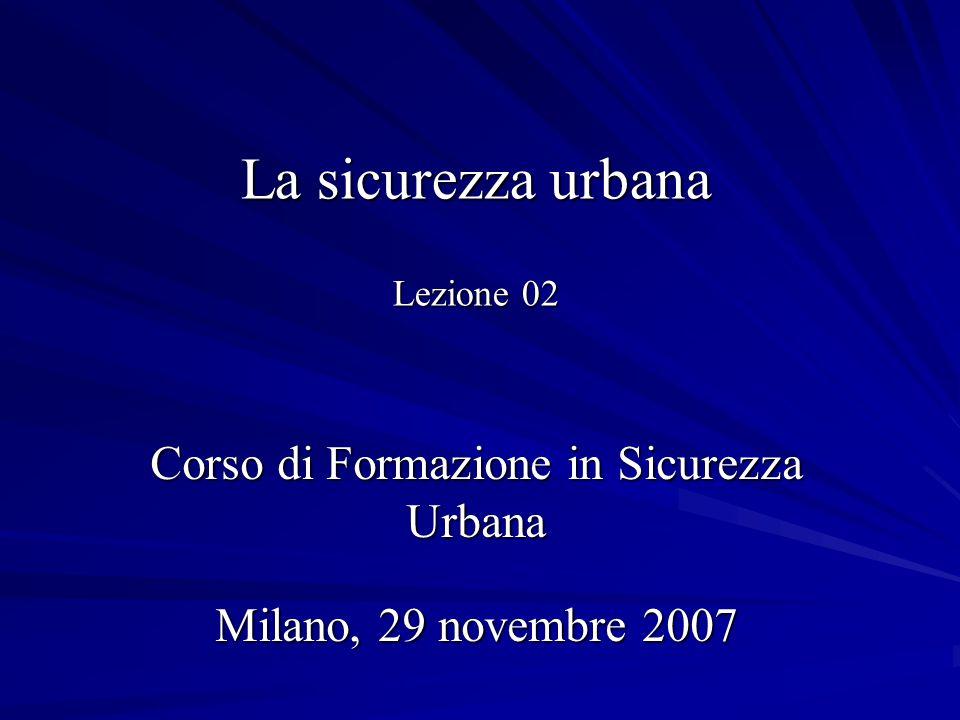 La sicurezza urbana Lezione 02 Corso di Formazione in Sicurezza Urbana Milano, 29 novembre 2007