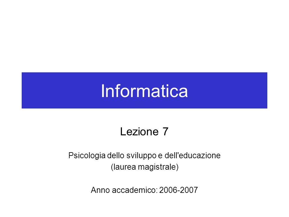 Informatica Lezione 7 Psicologia dello sviluppo e dell educazione (laurea magistrale) Anno accademico: 2006-2007