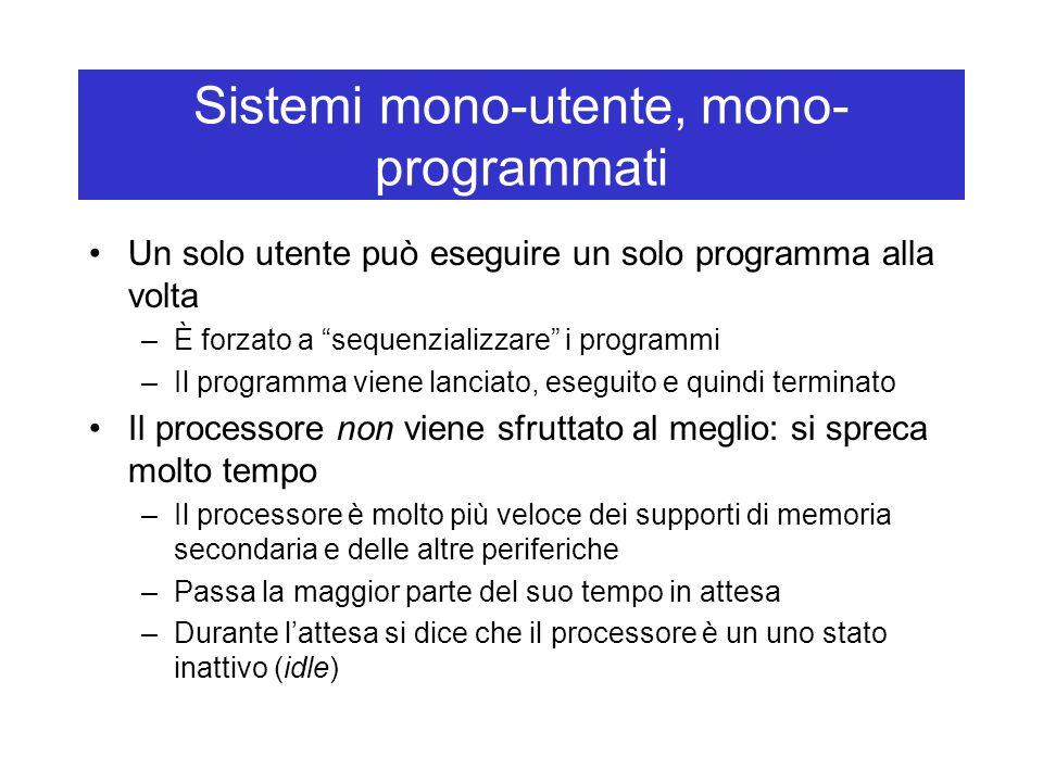 Sistemi mono-utente, mono- programmati Un solo utente può eseguire un solo programma alla volta –È forzato a sequenzializzare i programmi –Il programma viene lanciato, eseguito e quindi terminato Il processore non viene sfruttato al meglio: si spreca molto tempo –Il processore è molto più veloce dei supporti di memoria secondaria e delle altre periferiche –Passa la maggior parte del suo tempo in attesa –Durante l'attesa si dice che il processore è un uno stato inattivo (idle)