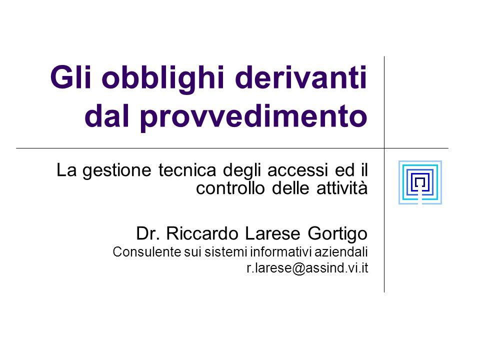 Gli obblighi derivanti dal provvedimento La gestione tecnica degli accessi ed il controllo delle attività Dr. Riccardo Larese Gortigo Consulente sui s