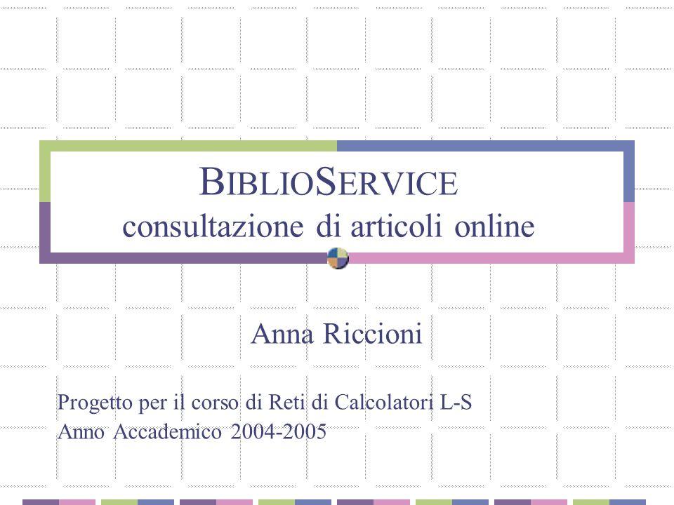 B IBLIO S ERVICE consultazione di articoli online Anna Riccioni Progetto per il corso di Reti di Calcolatori L-S Anno Accademico 2004-2005